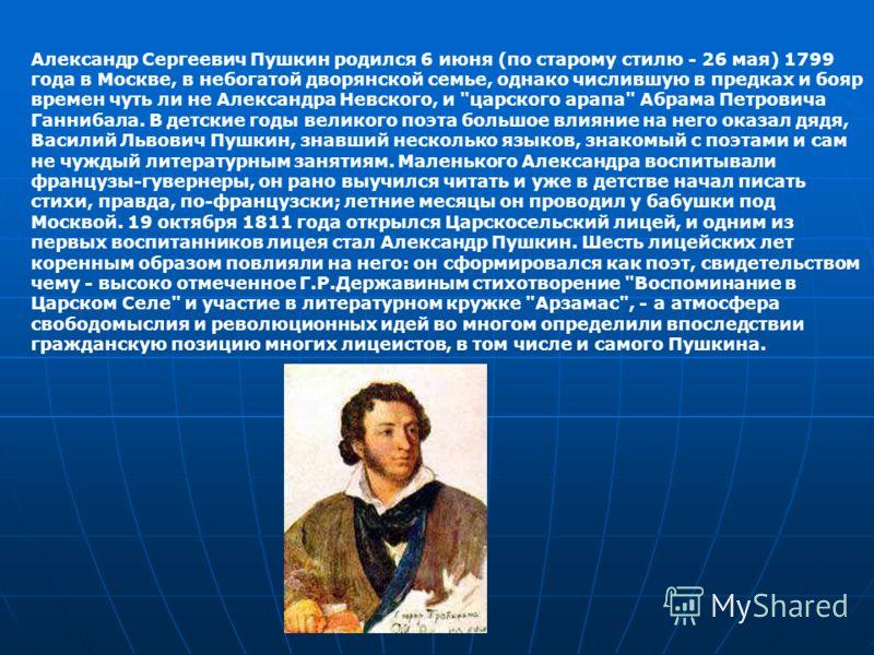 Александр Сергеевич Пушкин родился 6 июня (по старому стилю - 26 мая) 1799 года в Москве, в небогатой дворянской семье, однако числившую в предках и бояр времен чуть ли не Александра Невского, и