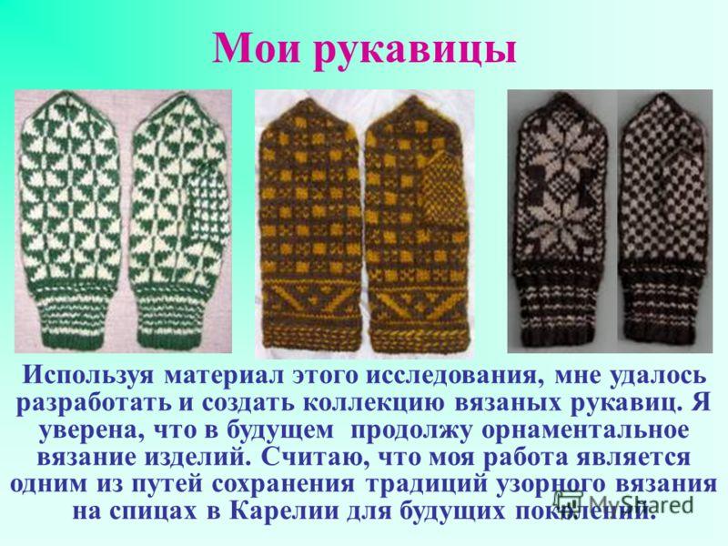 Мои рукавицы Используя материал этого исследования, мне удалось разработать и создать коллекцию вязаных рукавиц. Я уверена, что в будущем продолжу орнаментальное вязание изделий. Считаю, что моя работа является одним из путей сохранения традиций узор
