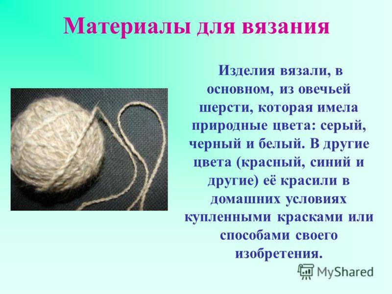 Материалы для вязания Изделия вязали, в основном, из овечьей шерсти, которая имела природные цвета: серый, черный и белый. В другие цвета (красный, синий и другие) её красили в домашних условиях купленными красками или способами своего изобретения.