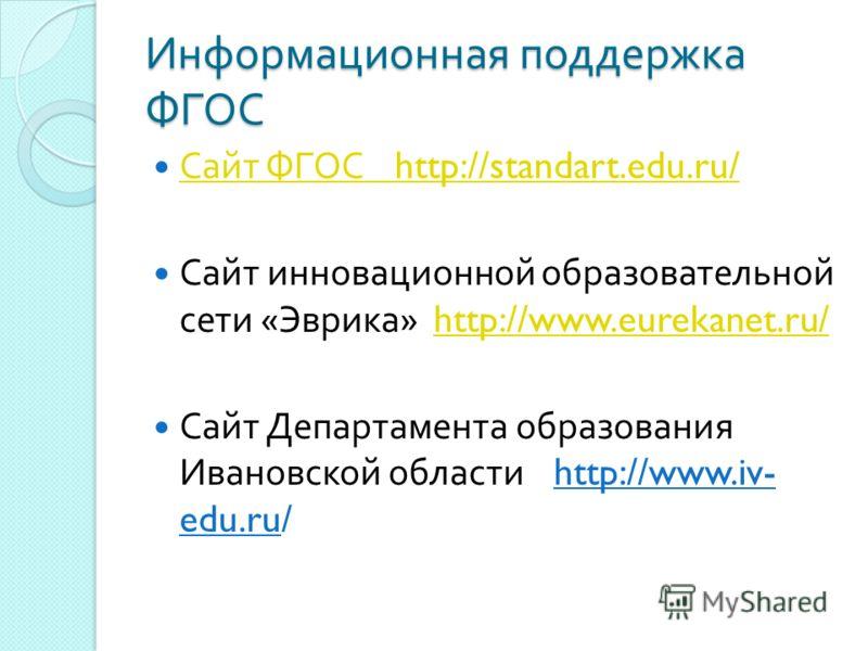 Информационная поддержка ФГОС Сайт ФГОС http://standart.edu.ru/ Сайт ФГОС http://standart.edu.ru/ Сайт инновационной образовательной сети « Эврика » http://www.eurekanet.ru/http://www.eurekanet.ru/ Сайт Департамента образования Ивановской области htt