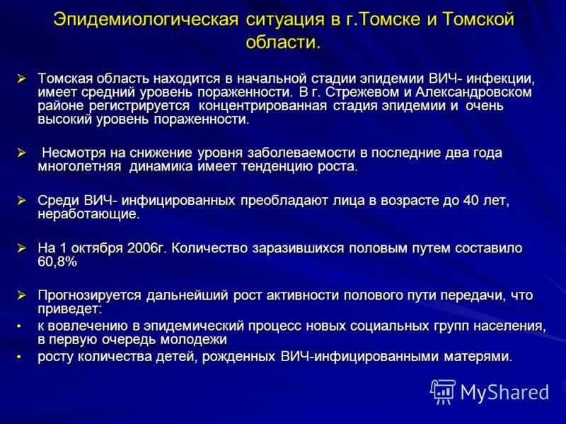 Эпидемиологическая ситуация в г.Томске и Томской области. Томская область находится в начальной стадии эпидемии ВИЧ- инфекции, имеет средний уровень пораженности. В г. Стрежевом и Александровском районе регистрируется концентрированная стадия эпидеми