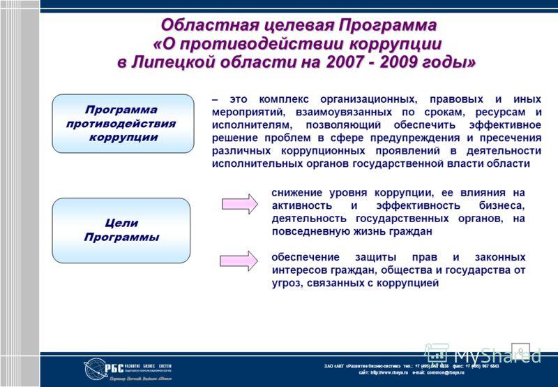 ЗАО « АКГ « Развитие бизнес-систем » тел.: +7 (495) 967 6838 факс: +7 (495) 967 6843 сайт: http://www.rbsys.ru e-mail: common@rbsys.ru 9 Областная целевая Программа «О противодействии коррупции в Липецкой области на 2007 - 2009 годы» – это комплекс о