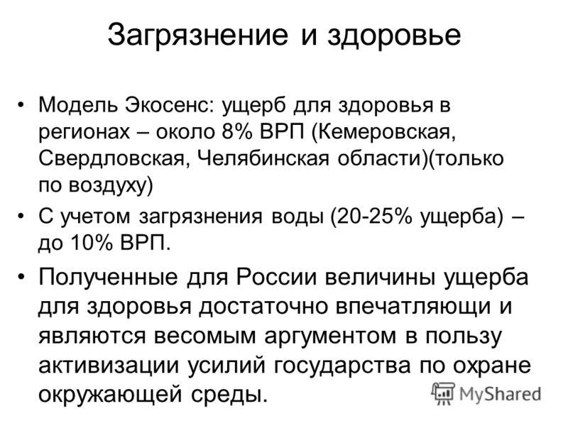 Загрязнение и здоровье Модель Экосенс: ущерб для здоровья в регионах – около 8% ВРП (Кемеровская, Свердловская, Челябинская области)(только по воздуху) С учетом загрязнения воды (20-25% ущерба) – до 10% ВРП. Полученные для России величины ущерба для