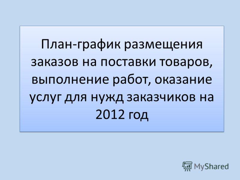 План-график размещения заказов на поставки товаров, выполнение работ, оказание услуг для нужд заказчиков на 2012 год