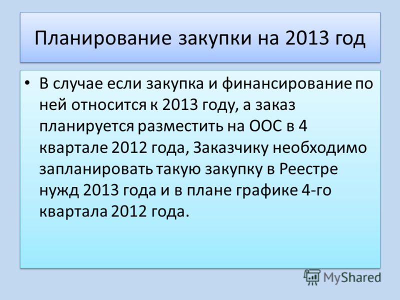 Планирование закупки на 2013 год В случае если закупка и финансирование по ней относится к 2013 году, а заказ планируется разместить на ООС в 4 квартале 2012 года, Заказчику необходимо запланировать такую закупку в Реестре нужд 2013 года и в плане гр