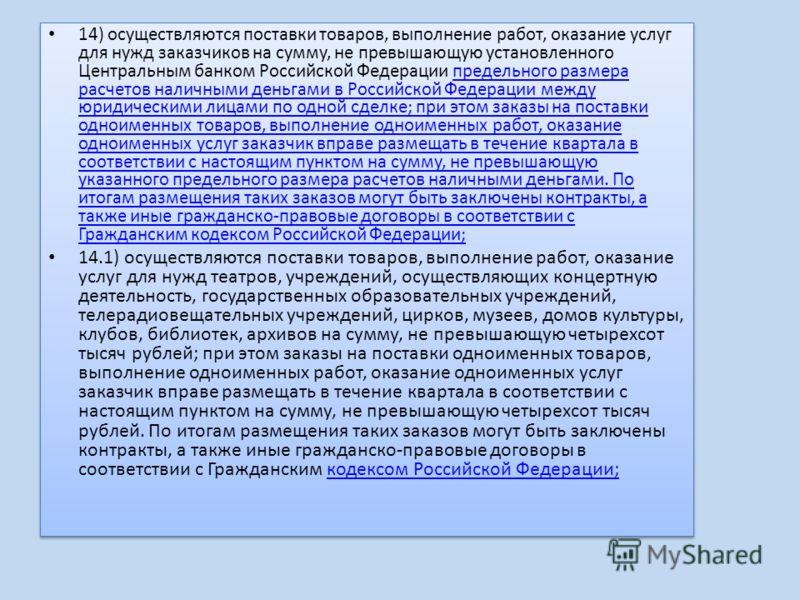 14) осуществляются поставки товаров, выполнение работ, оказание услуг для нужд заказчиков на сумму, не превышающую установленного Центральным банком Российской Федерации предельного размера расчетов наличными деньгами в Российской Федерации между юри