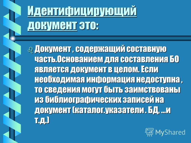 Идентифицирующий документ это: b Документ, содержащий составную часть.Основанием для составления БО является документ в целом. Если необходимая информация недоступна, то сведения могут быть заимствованы из библиографических записей на документ (катал