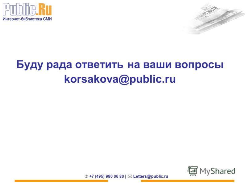+7 (495) 980 06 80 | Letters@public.ru Буду рада ответить на ваши вопросы korsakova@public.ru