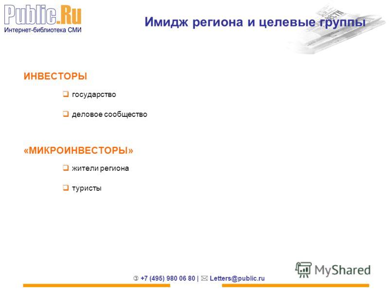 +7 (495) 980 06 80 | Letters@public.ru Имидж региона и целевые группы ИНВЕСТОРЫ государство деловое сообщество «МИКРОИНВЕСТОРЫ» жители региона туристы