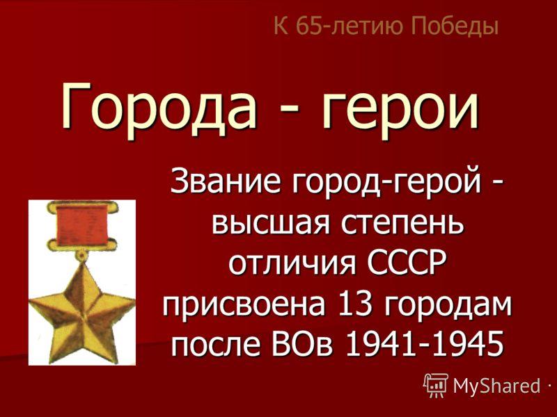 Города - герои Звание город-герой - высшая степень отличия СССР присвоена 13 городам после ВОв 1941-1945 К 65-летию Победы.