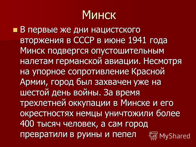 Минск В первые же дни нацистского вторжения в СССР в июне 1941 года Минск подвергся опустошительным налетам германской авиации. Несмотря на упорное сопротивление Красной Армии, город был захвачен уже на шестой день войны. За время трехлетней оккупаци