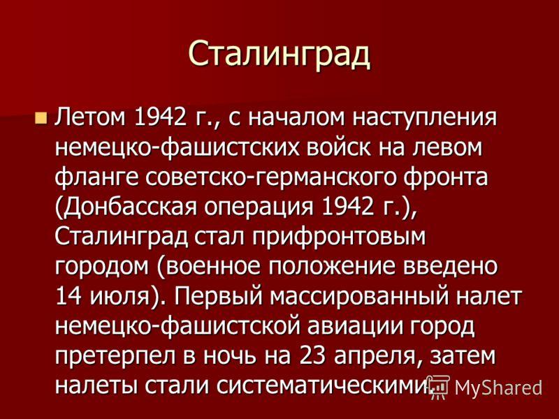 Сталинград Летом 1942 г., с началом наступления немецко-фашистских войск на левом фланге советско-германского фронта (Донбасская операция 1942 г.), Сталинград стал прифронтовым городом (военное положение введено 14 июля). Первый массированный налет н
