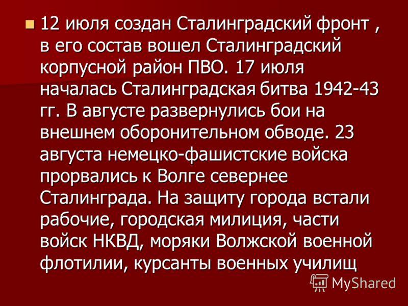 12 июля создан Сталинградский фронт, в его состав вошел Сталинградский корпусной район ПВО. 17 июля началась Сталинградская битва 1942-43 гг. В августе развернулись бои на внешнем оборонительном обводе. 23 августа немецко-фашистские войска прорвались