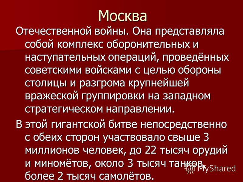 Москва Отечественной войны. Она представляла собой комплекс оборонительных и наступательных операций, проведённых советскими войсками с целью обороны столицы и разгрома крупнейшей вражеской группировки на западном стратегическом направлении. В этой г