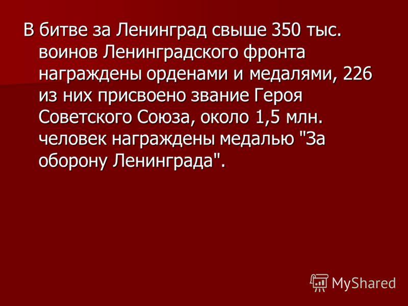В битве за Ленинград свыше 350 тыс. воинов Ленинградского фронта награждены орденами и медалями, 226 из них присвоено звание Героя Советского Союза, около 1,5 млн. человек награждены медалью За оборону Ленинграда.