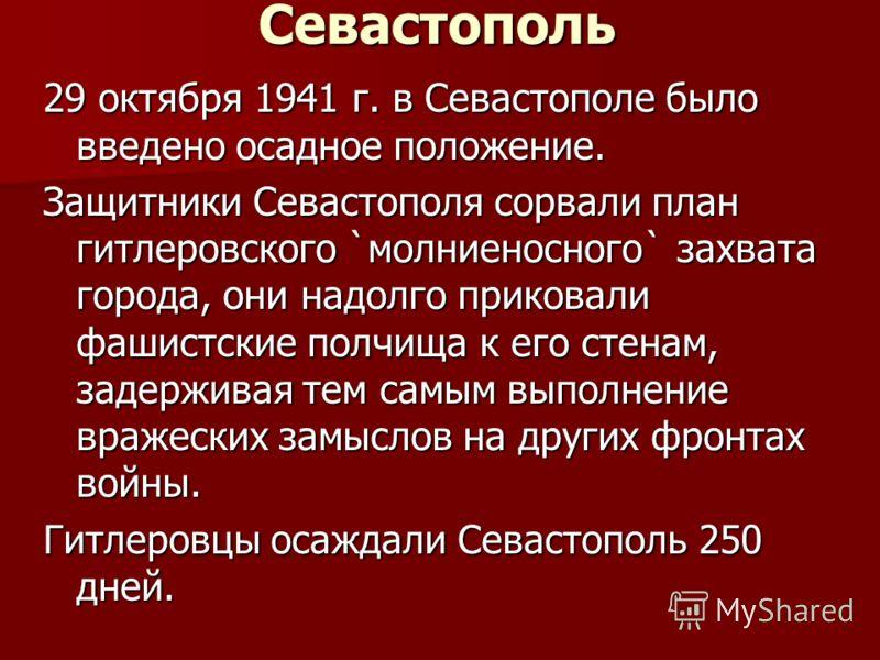 Севастополь 29 октября 1941 г. в Севастополе было введено осадное положение. Защитники Севастополя сорвали план гитлеровского `молниеносного` захвата города, они надолго приковали фашистские полчища к его стенам, задерживая тем самым выполнение враже