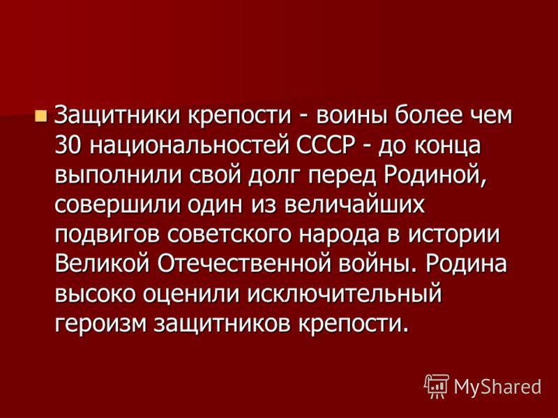 Защитники крепости - воины более чем 30 национальностей СССР - до конца выполнили свой долг перед Родиной, совершили один из величайших подвигов советского народа в истории Великой Отечественной войны. Родина высоко оценили исключительный героизм защ