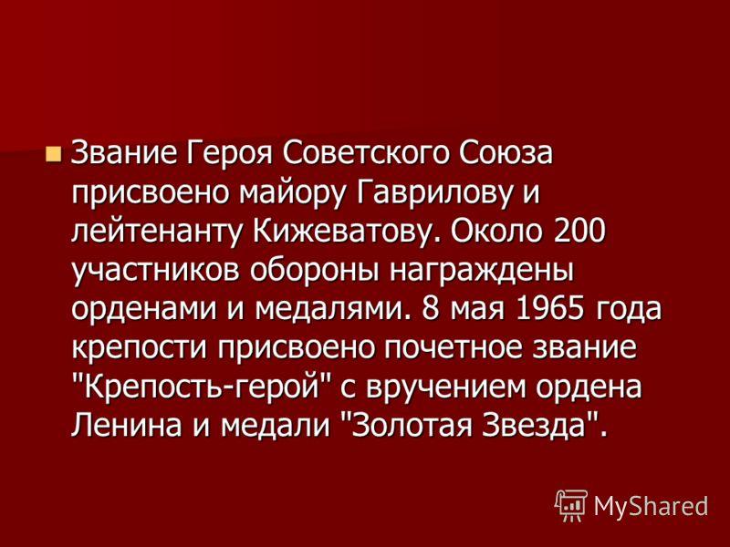 Звание Героя Советского Союза присвоено майору Гаврилову и лейтенанту Кижеватову. Около 200 участников обороны награждены орденами и медалями. 8 мая 1965 года крепости присвоено почетное звание