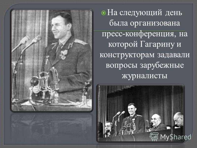 На следующий день была организована пресс-конференция, на которой Гагарину и конструкторам задавали вопросы зарубежные журналисты