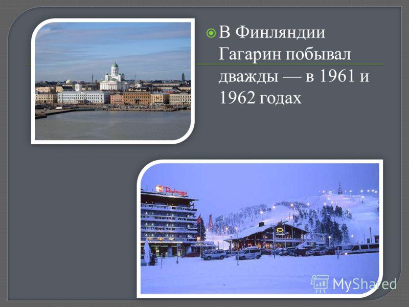 В Финляндии Гагарин побывал дважды в 1961 и 1962 годах
