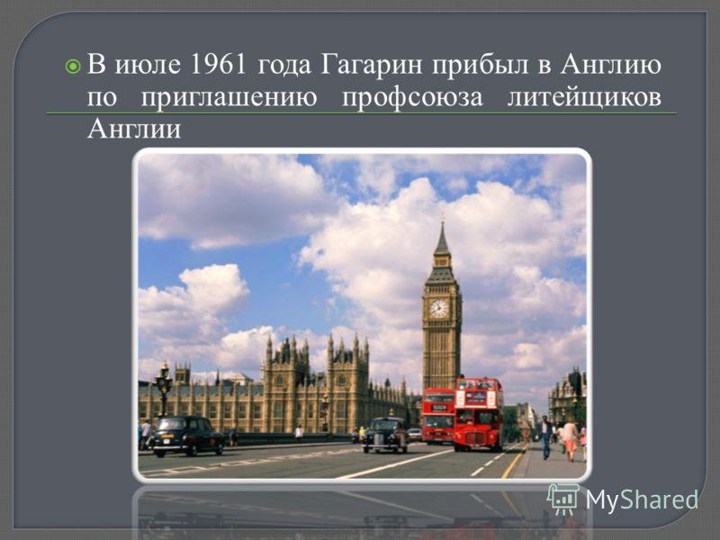 В июле 1961 года Гагарин прибыл в Англию по приглашению профсоюза литейщиков Англии