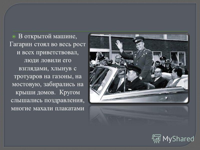 В открытой машине, Гагарин стоял во весь рост и всех приветствовал, люди ловили его взглядами, хлынув с тротуаров на газоны, на мостовую, забирались на крыши домов. Кругом слышались поздравления, многие махали плакатами