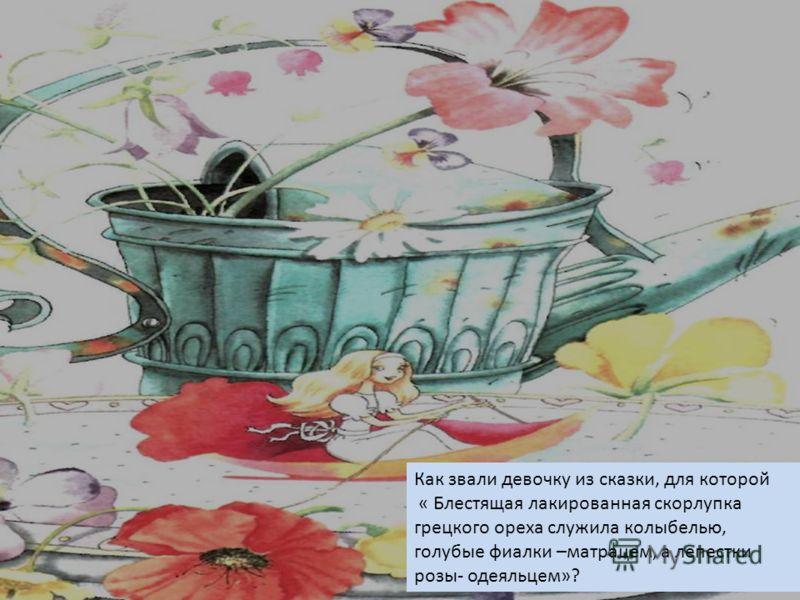 Как звали девочку из сказки, для которой « Блестящая лакированная скорлупка грецкого ореха служила колыбелью, голубые фиалки –матрацем, а лепестки розы- одеяльцем»?