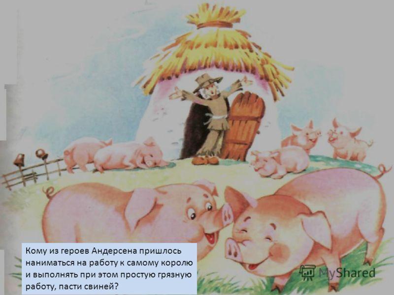 Кому из героев Андерсена пришлось наниматься на работу к самому королю и выполнять при этом простую грязную работу, пасти свиней?