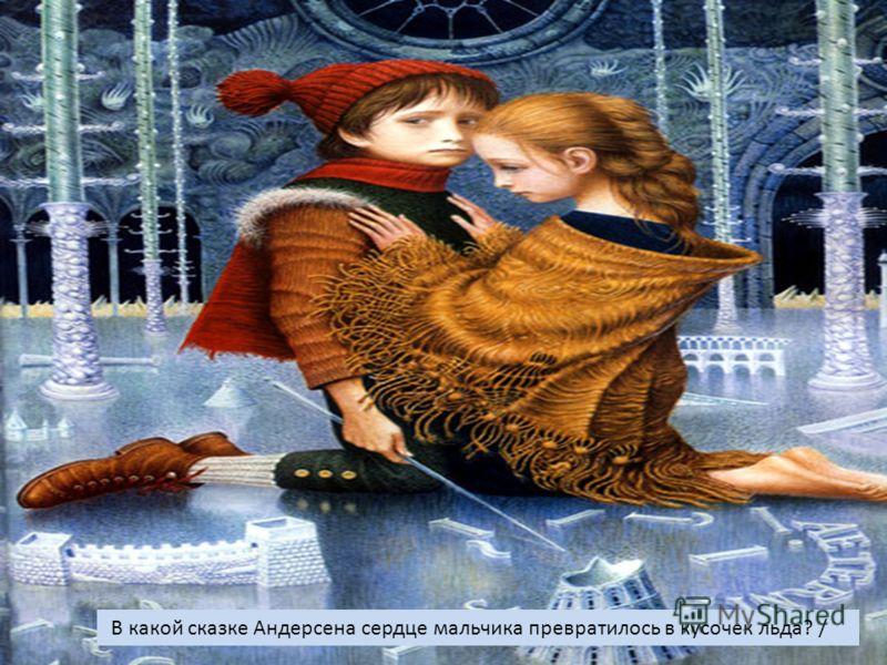 В какой сказке Андерсена сердце мальчика превратилось в кусочек льда? /
