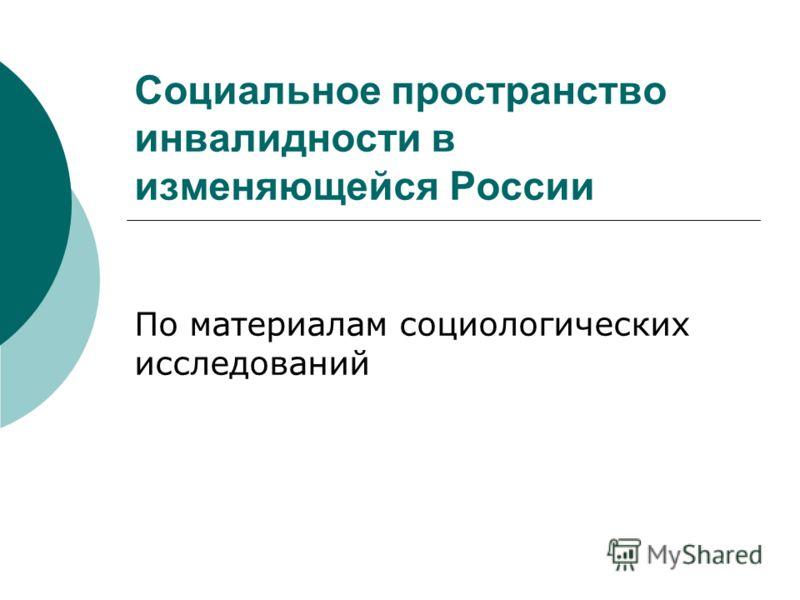 Социальное пространство инвалидности в изменяющейся России По материалам социологических исследований