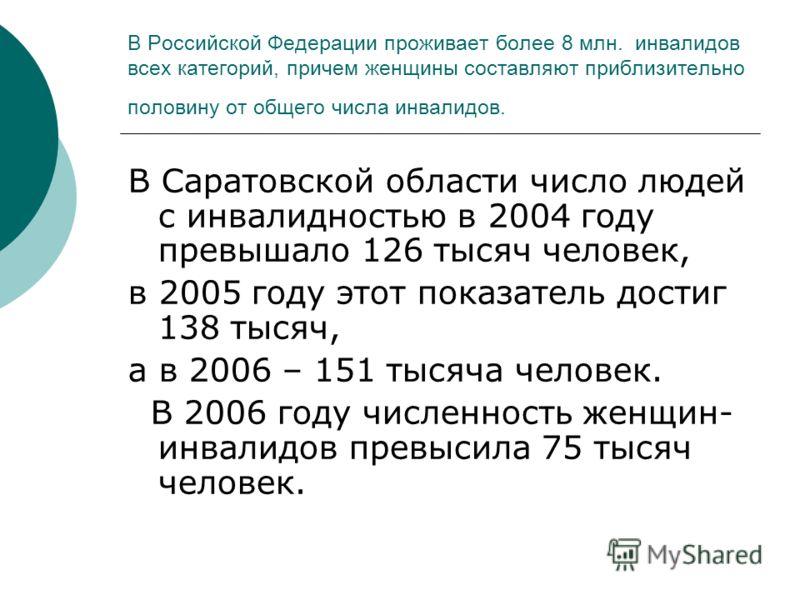 В Российской Федерации проживает более 8 млн. инвалидов всех категорий, причем женщины составляют приблизительно половину от общего числа инвалидов. В Саратовской области число людей с инвалидностью в 2004 году превышало 126 тысяч человек, в 2005 год