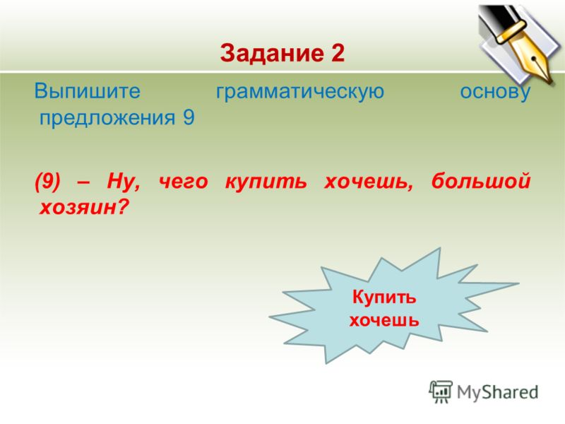 Задание 2 Выпишите грамматическую основу предложения 9 (9) – Ну, чего купить хочешь, большой хозяин? Купить хочешь