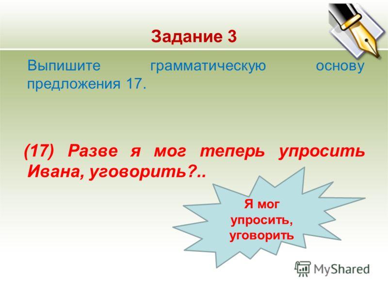 Задание 3 Выпишите грамматическую основу предложения 17. (17) Разве я мог теперь упросить Ивана, уговорить?.. Я мог упросить, уговорить