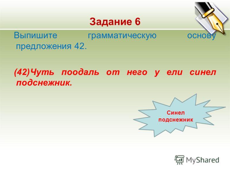 Задание 6 Выпишите грамматическую основу предложения 42. (42)Чуть поодаль от него у ели синел подснежник. Синел подснежник