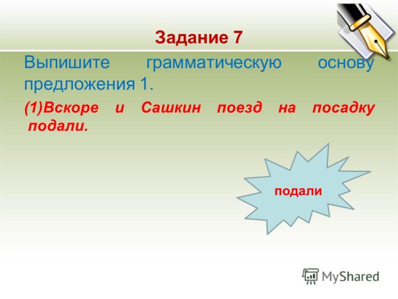 Задание 7 Выпишите грамматическую основу предложения 1. (1)Вскоре и Сашкин поезд на посадку подали. подали