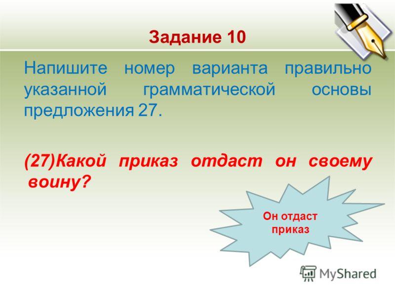 Задание 10 Напишите номер варианта правильно указанной грамматической основы предложения 27. (27)Какой приказ отдаст он своему воину? Он отдаст приказ