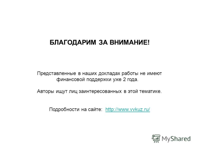 БЛАГОДАРИМ ЗА ВНИМАНИЕ! Представленные в наших докладах работы не имеют финансовой поддержки уже 2 года. Авторы ищут лиц заинтересованных в этой тематике. Подробности на сайте: http://www.vvkuz.ru/http://www.vvkuz.ru/