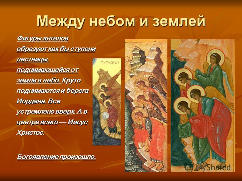 Между небом и землей Фигуры ангелов образуют как бы ступени лестницы, поднимающейся от земли в небо. Круто поднимаются и берега Иордана. Все устремлено вверх. А в центре всего Иисус Христос. Богоявление произошло.