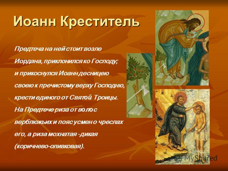 Иоанн Креститель Предтеча на ней стоит возле Иордана, приклонился ко Господу; и прикоснулся Иоанн десницею своею к пречистому верху Господню, крести единого от Свят ой Троицы. На Предтече риза от в о л о с верблюжьих и пояс усмен о чреслах его, а риз