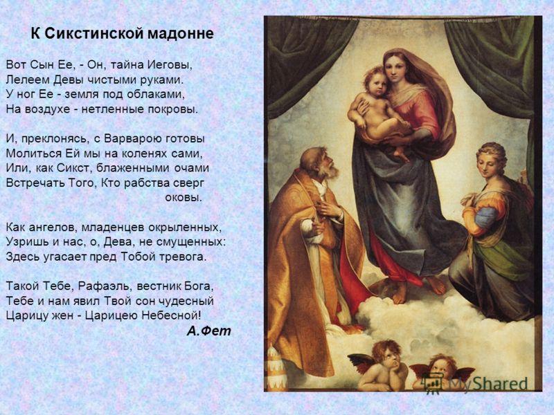 К Сикстинской мадонне Вот Сын Ее, - Он, тайна Иеговы, Лелеем Девы чистыми руками. У ног Ее - земля под облаками, На воздухе - нетленные покровы. И, преклонясь, с Варварою готовы Молиться Ей мы на коленях сами, Или, как Сикст, блаженными очами Встреча
