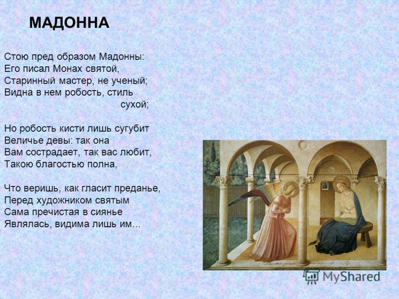 МАДОННА Стою пред образом Мадонны: Его писал Монах святой, Старинный мастер, не ученый; Видна в нем робость, стиль сухой; Но робость кисти лишь сугубит Величье девы: так она Вам сострадает, так вас любит, Такою благостью полна, Что веришь, как гласит