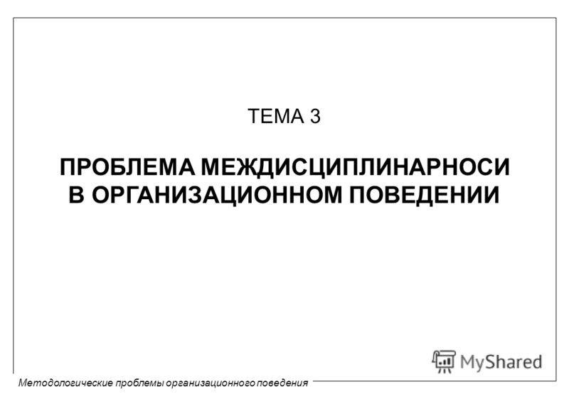 Методологические проблемы организационного поведения ТЕМА 3 ПРОБЛЕМА МЕЖДИСЦИПЛИНАРНОСИ В ОРГАНИЗАЦИОННОМ ПОВЕДЕНИИ