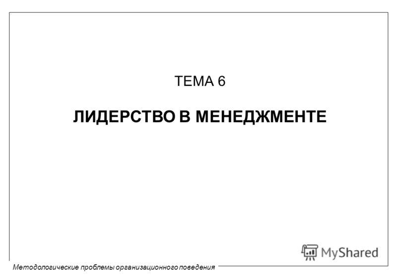 Методологические проблемы организационного поведения ТЕМА 6 ЛИДЕРСТВО В МЕНЕДЖМЕНТЕ