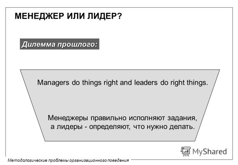 Методологические проблемы организационного поведения МЕНЕДЖЕР ИЛИ ЛИДЕР? Managers do things right and leaders do right things. Менеджеры правильно исполняют задания, а лидеры - определяют, что нужно делать. Дилемма прошлого: