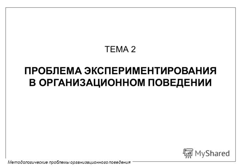 Методологические проблемы организационного поведения ТЕМА 2 ПРОБЛЕМА ЭКСПЕРИМЕНТИРОВАНИЯ В ОРГАНИЗАЦИОННОМ ПОВЕДЕНИИ