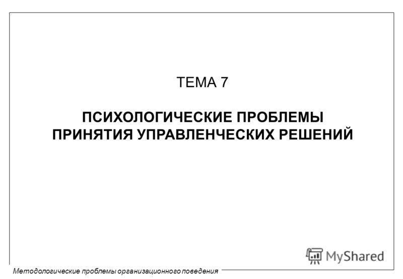 Методологические проблемы организационного поведения ТЕМА 7 ПСИХОЛОГИЧЕСКИЕ ПРОБЛЕМЫ ПРИНЯТИЯ УПРАВЛЕНЧЕСКИХ РЕШЕНИЙ