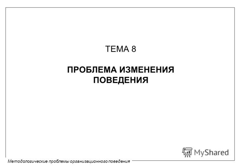 Методологические проблемы организационного поведения ТЕМА 8 ПРОБЛЕМА ИЗМЕНЕНИЯ ПОВЕДЕНИЯ
