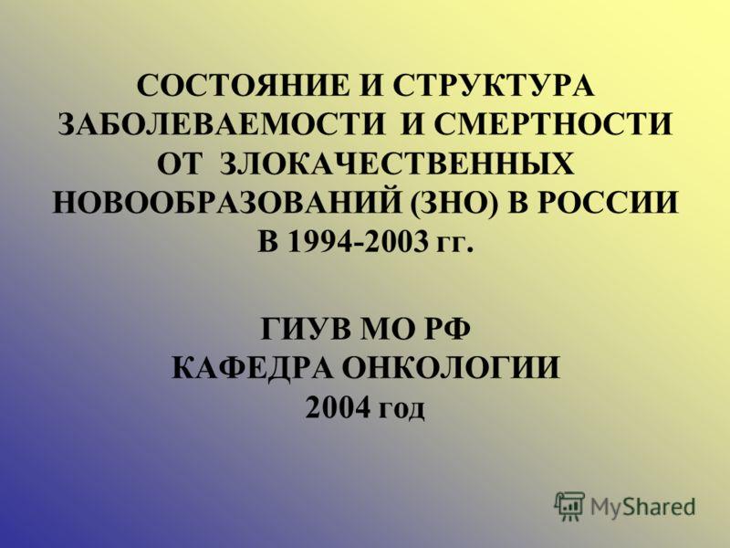 СОСТОЯНИЕ И СТРУКТУРА ЗАБОЛЕВАЕМОСТИ И СМЕРТНОСТИ ОТ ЗЛОКАЧЕСТВЕННЫХ НОВООБРАЗОВАНИЙ (ЗНО) В РОССИИ В 1994-2003 гг. ГИУВ МО РФ КАФЕДРА ОНКОЛОГИИ 2004 год