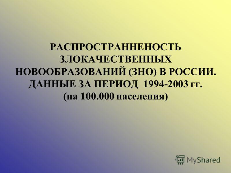 РАСПРОСТРАННЕНОСТЬ ЗЛОКАЧЕСТВЕННЫХ НОВООБРАЗОВАНИЙ (ЗНО) В РОССИИ. ДАННЫЕ ЗА ПЕРИОД 1994-2003 гг. (на 100.000 населения)