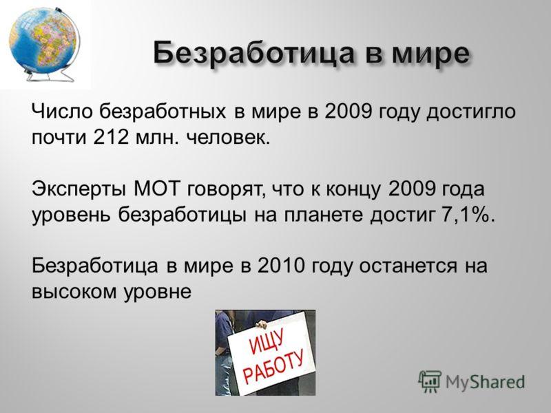 Число безработных в мире в 2009 году достигло почти 212 млн. человек. Эксперты МОТ говорят, что к концу 2009 года уровень безработицы на планете достиг 7,1%. Безработица в мире в 2010 году останется на высоком уровне